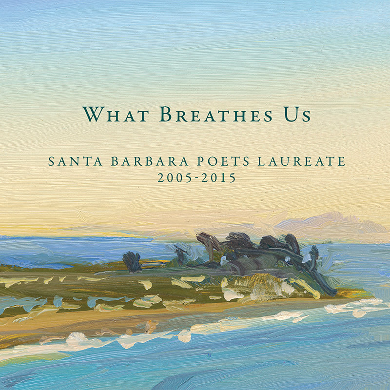 What Breathes Us: Santa Barbara Poets Laureate 2005-2015