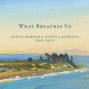What Breathes Us: Santa Barbara Poets Laureate 2005-2015